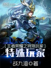 王者荣耀之特殊玩家最新章节txt下载